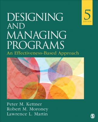 Designing and Managing Programs: An Effectiveness-Based Approach - Kettner, Peter M, Dr., and Moroney, Robert M, Dr., and Martin, Lawrence L, Dr., Ph.D.