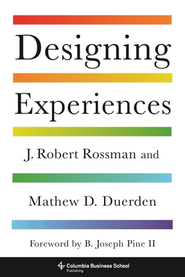 Designing Experiences - Rossman, J. Robert, and Duerden, Mathew D., and Pine, B. Joseph, II (Foreword by)
