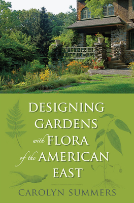 Designing Gardens with Flora of the American East - Summers, Carolyn