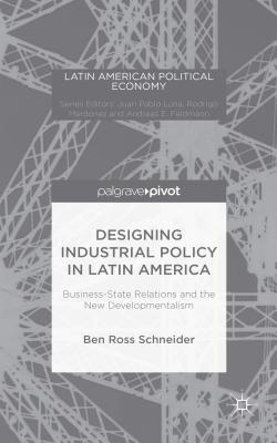 Designing Industrial Policy in Latin America: Business-State Relations and the New Developmentalism - Schneider, B.