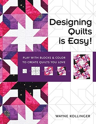 Designing Quilts Is Easy!: Play with Blocks & Color to Create Quilts You Love - Kollinger, Wayne