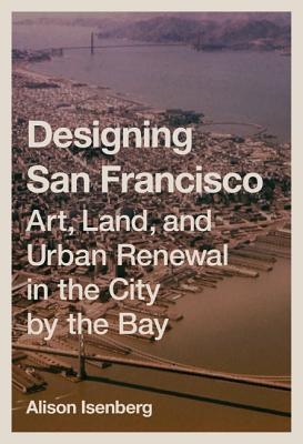 Designing San Francisco: Art, Land, and Urban Renewal in the City by the Bay - Isenberg, Alison