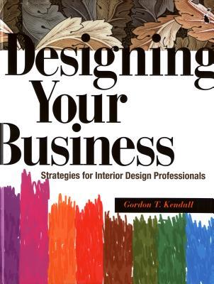 Designing Your Business: Strategies for Interior Design Professionals - Kendall, Gordon T