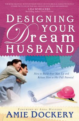 Designing Your Dream Husband: How to Build Your Husband Up and Release Him to His Full Potential - Dockery, Amie, and Dockery, Aime