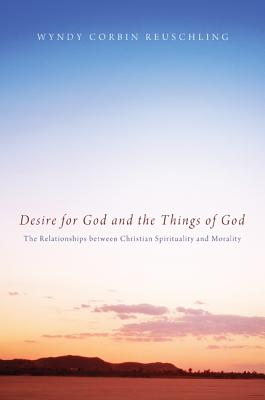 Desire for God and the Things of God: The Relationships Between Christian Spirituality and Morality - Reuschling, Wyndy Corbin