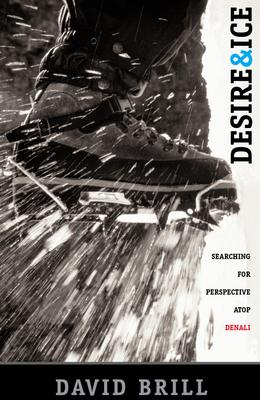Desire & Ice: A Search for Perspective Atop Denali - Brill, David