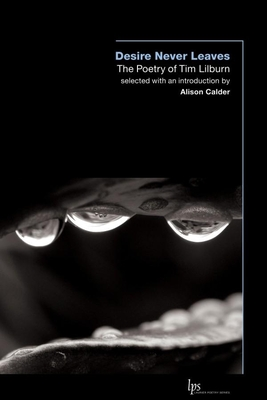 Desire Never Leaves: The Poetry of Tim Lilburn - Calder, Alison (Editor), and Lilburn, Tim