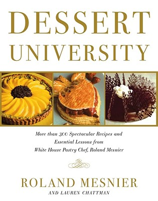 Dessert University: More Than 300 Spectacular Recipes and Essential Lessons from White House Pastry Chef Roland Mesnier - Mesnier, Roland, and Burgoyne, John (Illustrator), and Caruso, Maren (Photographer)
