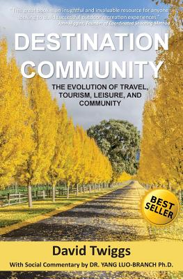 Destination Community: The Evolution of Travel, Tourism, Leisure, and Community - Twiggs, David, and Luo-Branch Ph D, Dr Yang (Commentaries by)