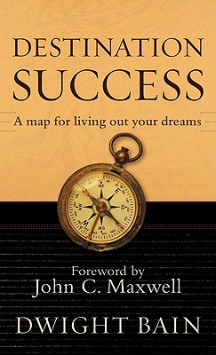 Destination Success - Bain, Dwight, and Maxwell, John C (Foreword by)