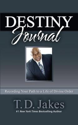 Destiny Journal: Recording Your Path to a Life of Divine Order - Jakes, T D