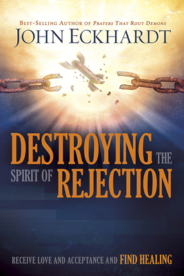 Destroying the Spirit of Rejection: Receive Love and Acceptance and Find Healing - Eckhardt, John