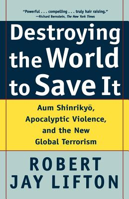 Destroying the World to Save It: Aum Shinrikyo, Apocalyptic Violence, and the New Global Terrorism - Lifton, Robert Jay
