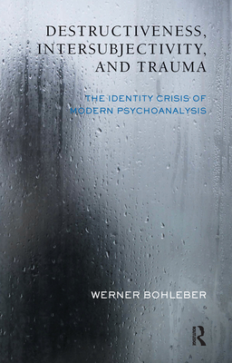 Destructiveness, Intersubjectivity, and Trauma: The Identity Crisis of Modern Psychoanalysis - Bohleber, Werner