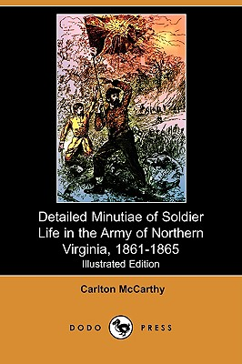 Detailed Minutiae of Soldier Life in the Army of Northern Virginia, 1861-1865 (Illustrated Edition) (Dodo Press) - McCarthy, Carlton