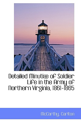 Detailed Minutiae of Soldier Life in the Army of Northern Virginia, 1861-1865 - Carlton, McCarthy