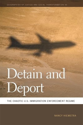 Detain and Deport: The Chaotic U.S. Immigration Enforcement Regime - Hiemstra, Nancy