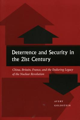 Deterrence and Security in the 21st Century: China, Britain, France, and the Enduring Legacy of the Nuclear Revolution - Goldstein, Avery