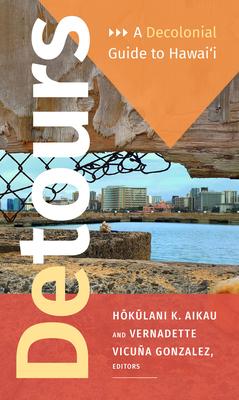 Detours: A Decolonial Guide to Hawai'i - Aikau, Hokulani K (Editor), and Gonzalez, Vernadette Vicuna (Editor)
