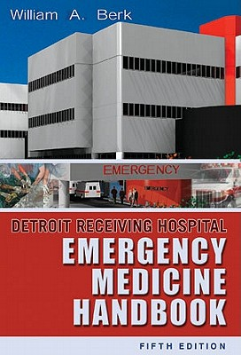 Detroit Receiving Hospital Emergency Medicine Handbook - Berk, William A, MD