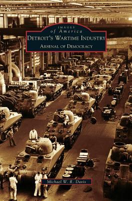 Detroit's Wartime Industry: Arsenal of Democracy - Davis, Michael W R