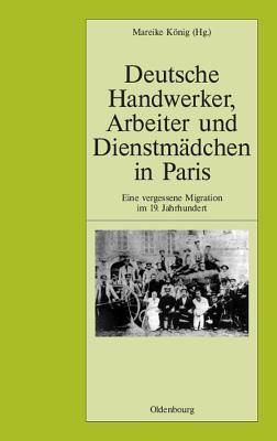 Deutsche Handwerker, Arbeiter und Dienstmädchen in Paris : eine vergessene Migration im 19. Jahrhundert - König, Mareike