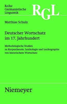 Deutscher Wortschatz Im 17. Jahrhundert: Methodologische Studien Zu Korpustheorie, Lexikologie Und Lexicographie Von Historischem Wortschatz - Schulz, Matthias