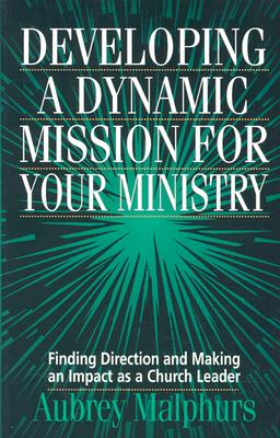 Developing a Dynamic Mission for Your Ministry: Finding Direction and Making an Impact as a Church Leader - Malphurs, Aubrey