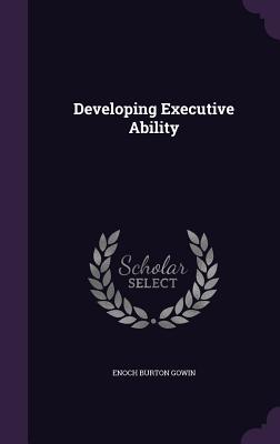 Developing Executive Ability - Gowin, Enoch Burton
