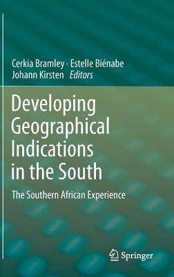 Developing Geographical Indications in the South: The Southern African Experience - Bienabe, Estelle, Mr. (Editor), and Bramley, Cerkia (Editor), and Kirsten, Johann (Editor)