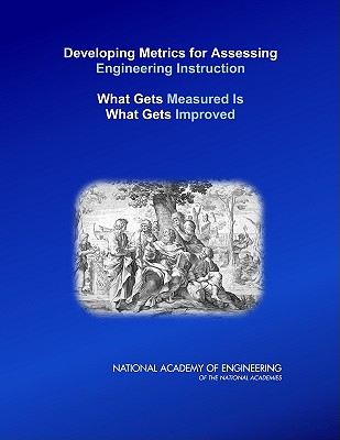Developing Metrics for Assessing Engineering Instruction: What Gets Measured Is What Gets Improved - National Academy of Engineering, and Steering Committee for Evaluating Instructional Scholarship in Engineering