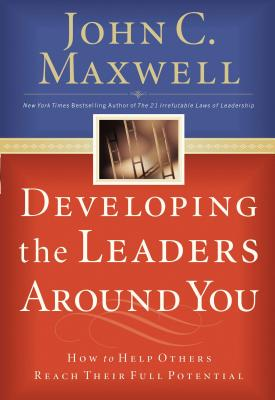 Developing the Leaders Around You: How to Help Others Reach Their Full Potential - Maxwell, John C