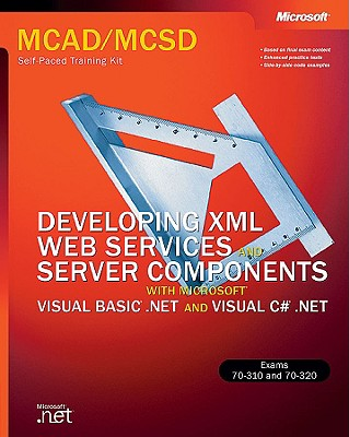 Developing XML Web Services and Server Components with Microsoft Visual Basic .NET and Microsoft Visual C#: MCAD/MCSD Self-Paced Training Kit - Microsoft Corporation