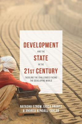 Development and the State in the 21st Century: Tackling the Challenges facing the Developing World - Frantz, Erica, and Ezrow, Natasha, and Kendall-Taylor, Andrea