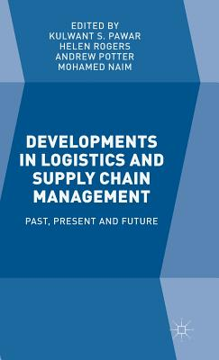 Developments in Logistics and Supply Chain Management: Past, Present and Future - Pawar, Kulwant S, and Rogers, Helen, MB, Chb, BSC, and Potter, Andrew