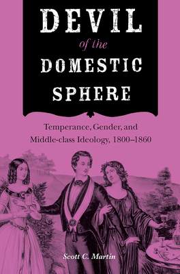 Devil of the Domestic Sphere: Temperance, Gender, and Middle-Class Ideology, 1800-1860 - Martin, Scott C