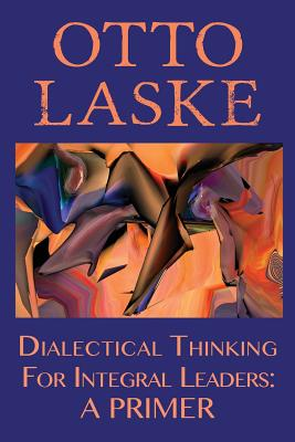 Dialectical Thinking for Integral Leaders: A Primer - Laske, Otto