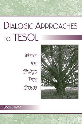 Dialogic Approaches to TESOL: Where the Ginkgo Tree Grows - Wong, Shelley