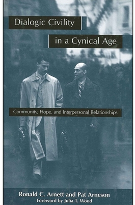 Dialogic Civility in a Cynical Age: Community, Hope and Interpersonal Relationships - Arnett, Ronald C, Dr., and Arneson, Pat, and Wood, Julia T, Dr. (Foreword by)