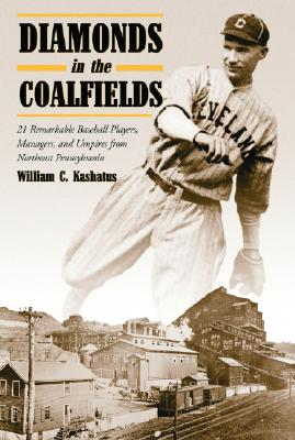 Diamonds in the Coalfields: 21 Remarkable Baseball Palyers, Managers, and Umpires from Northeast Pennsyvania - Kashatus, William C