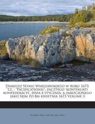Diariusz Seymu Warszawskiego W Roku 1673, T.Z.: Pacificationis; Zacztego 'Kontinuati Konfederacyi', Dnia 4 Stycznia, a Zakoczonego Jako Sejm Po 8m Kwietnia 1673 Volume 3 - Poland Sejm, 1673 (3d Jan -Apr ) (Creator)
