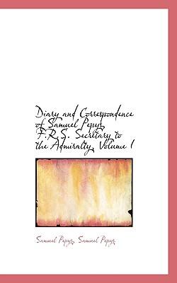 Diary and Correspondence of Samuel Pepys, F.R.S. Secretary to the Admiralty, Volume I - Pepys, Samuel