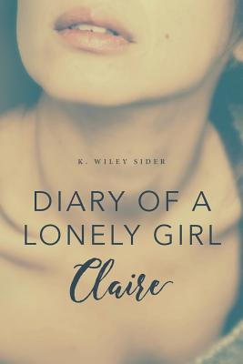 Diary of a Lonely Girl: Claire - Sider, K Wiley