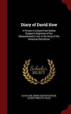 Diary of David How: A Private in Colonel Paul Dudley Sargent's Regiment of the Massachusetts Line, in the Army of the American Revolution - How, David, and Dawson, Henry Barton, and Chase, George Wingate