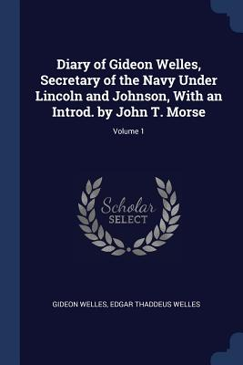 Diary of Gideon Welles, Secretary of the Navy Under Lincoln and Johnson, with an Introd. by John T. Morse; Volume 1 - Welles, Gideon, and Welles, Edgar Thaddeus