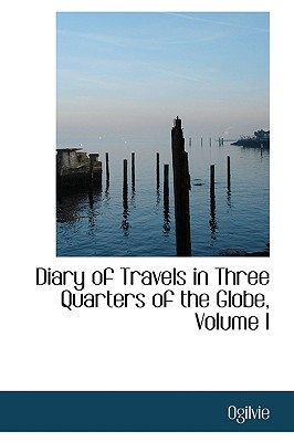 Diary of Travels in Three Quarters of the Globe, Volume I - Ogilvie, R.M.