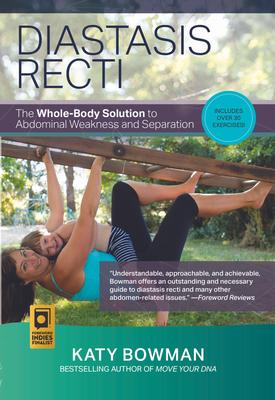 Diastasis Recti: The Whole Body Solution to Abdominal Weakness and Separation - Bowman, Katy
