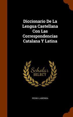 Diccionario de la Lengua Castellana Con Las Correspondencias Catalana Y Latina - Labernia, Pedro