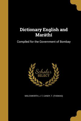 Dictionary English and Marathi: Compiled for the Government of Bombay - Molesworth, J T (Creator), and Candy, T (Thomas) (Creator)
