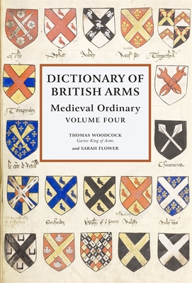 Dictionary of British Arms: Medieval Ordinary Volume IV - Woodcock, Thomas (Editor), and Flower, Sarah (Editor)